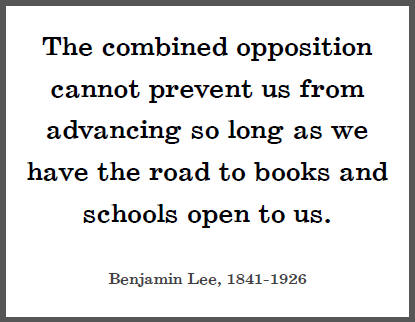 """""""The combined opposition cannot prevent us from advancing so long as we have the road to books and schools open to us,"""" Benjamin Lee."""