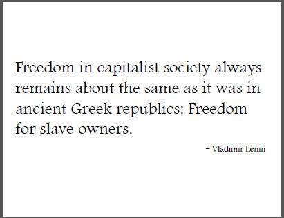"""""""Freedom in capitalist society always remains about the same as it was in ancient Greek republics: Freedom for slave owners,"""" Vladimir Lenin."""