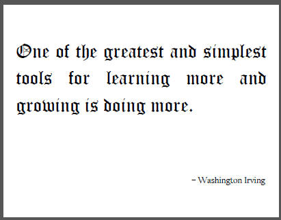 One of the greatest and simplest tools for learning more and growing is doing more. Washington Irving