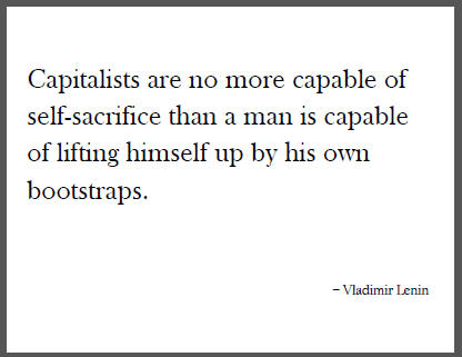 """""""Capitalists are no more capable of self-sacrifice than a man is capable of lifting himself up by his own bootstraps,"""" Vladimir Lenin."""