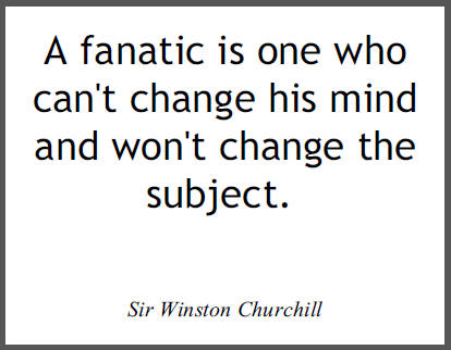 """""""A fanatic is one who can't change his mind and won't change the subject,"""" Sir Winston Churchill."""