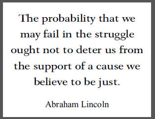 """""""The probability that we may fail in the struggle ought not to deter us from the support of a cause we believe to be just,"""" U.S. President Abraham Lincoln."""
