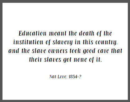 """Education meant the death of the institution of slavery in this country, and the slave owners took good care that their slaves got none of it,"" Nat Love."