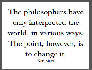 """The philosophers have only interpreted the world, in various ways. The point, however, is to change it,"" Karl Marx."