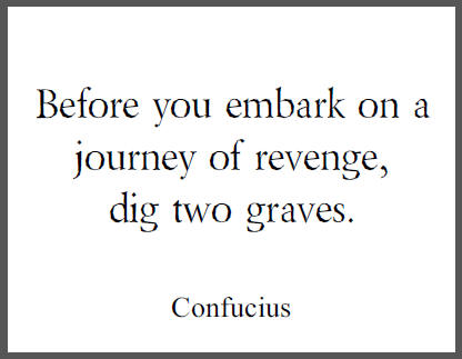 Before you embark on a journey of revenge, dig two graves. - Confucius