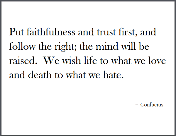 """Put faithfulness and trust first, and follow the right; the mind will be raised. We wish life to what we love and death to what we hate. To wish it both life and death is a delusion."" - Confucius"