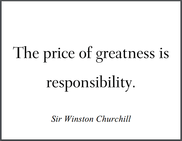 """The price of greatness is responsibility."" - Winston Churchill"