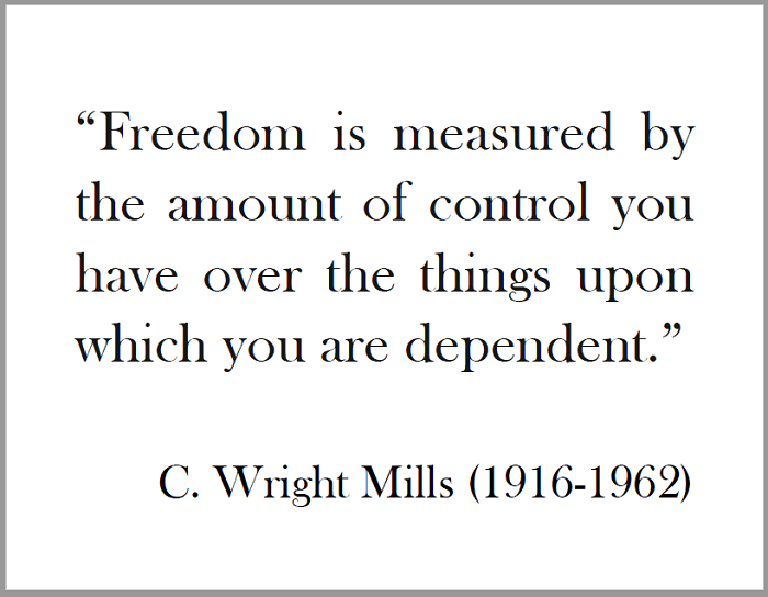 C. WRIGHT MILLS: Freedom is measured by the amount of control you have over the things upon which you are dependent.