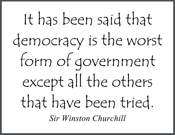 """It has been said that democracy is the worst form of government except all the others that have been tried."" - Winston Churchill"