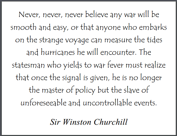 """""""Never, never, never believe any war will be smooth and easy, or that anyone who embarks on the strange voyage can measure the tides and hurricanes he will encounter. The statesman who yields to war fever must realize that once the signal is given, he is no longer the master of policy but the slave of unforeseeable and uncontrollable events."""" Winston Churchill"""