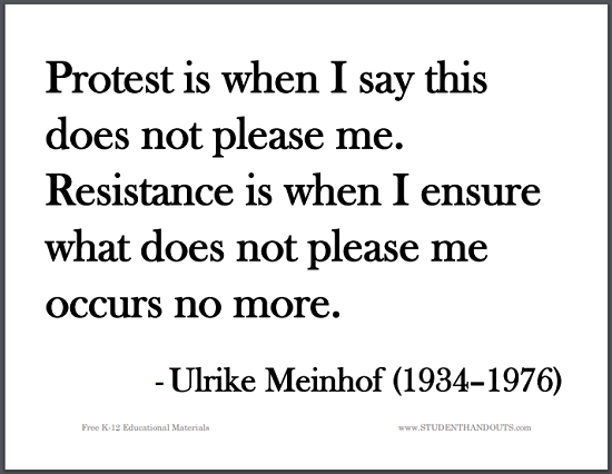 Protest is when I say this does not please me. Resistance is when I ensure what does not please me occurs no more. - Ulrike Meinhof (1934-1976)