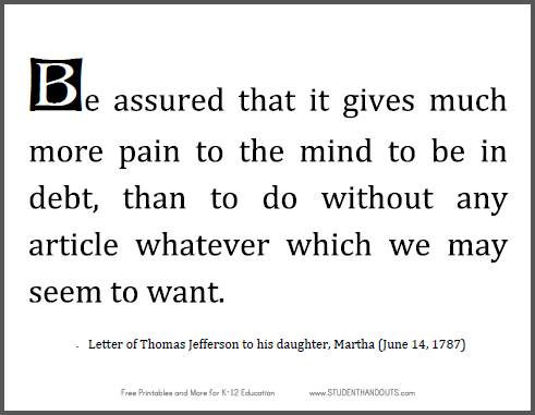 """Be assured that it gives much more pain to the mind to be in debt, than to do without any article whatever which we may seem to want,"" letter of Thomas Jefferson to his daughter, Martha (June 14, 1787)."
