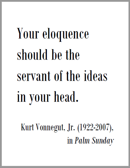 """""""Your eloquence should be the servant of the ideas in your head,"""" Kurt Vonnegut, Jr. (1922-2007), in Palm Sunday."""