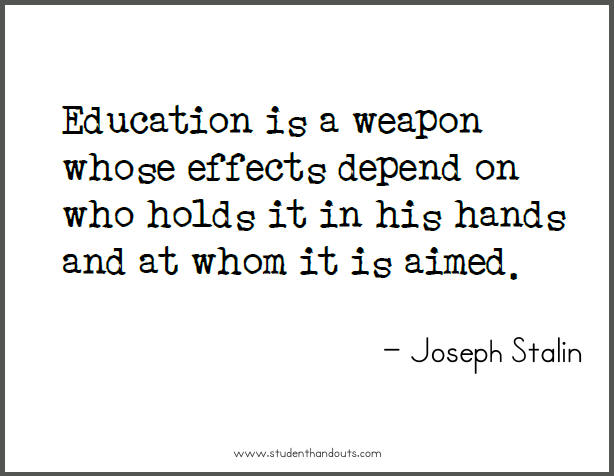 Joseph STALIN: Education is a weapon whose effects depend on who holds it in his hands and at whom it is aimed.