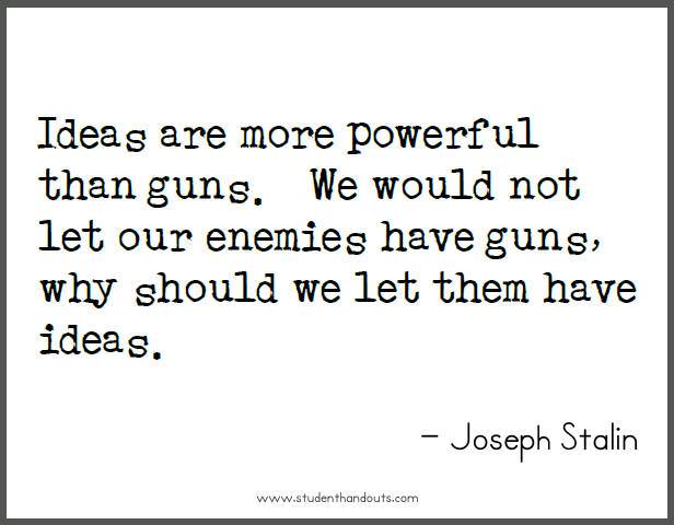 Joseph STALIN: Ideas are more powerful than guns.  We would not let our enemies have guns, why should we let them have ideas.