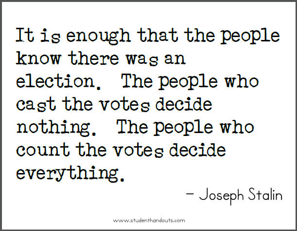 Joseph STALIN: It is enough that the people know there was an election.  The people who cast the votes decide nothing.  The people who count the votes decide everything.