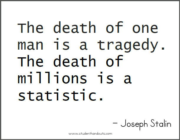 Joseph STALIN: The death of one man is a tragedy.  The death of millions is a statistic.