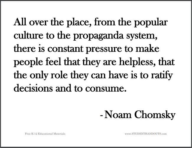 All over the place, from the popular culture to the propaganda system, there is constant pressure to make people feel that they are helpless, that the only role they can have is to ratify decisions and to consume. -Noam Chomsky